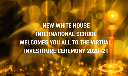 New White House International School Welcomes you all to the virtual Investiture ceremony 2020-2021 Thanks to Each and everyone who contributed the time , energy and efforts to make this Investiture Ceremony of New White House International School a Grand Success A heart Full Thanks to our school Principal for Being Constant inspiration and guiding soul to us , As well as the members of the school Council teachers for the successful conduction of this Event